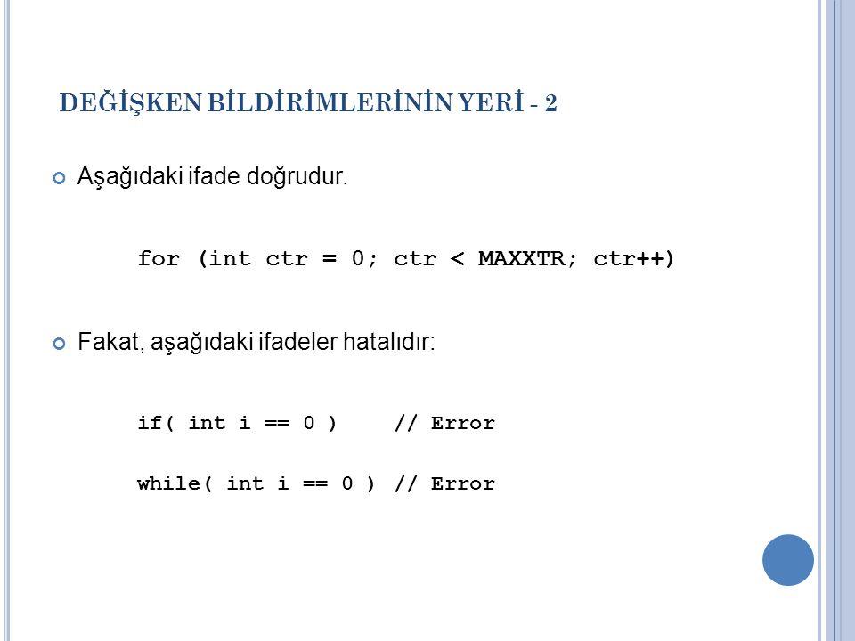 DEĞİŞKEN BİLDİRİMLERİNİN YERİ - 2 Aşağıdaki ifade doğrudur. for (int ctr = 0; ctr < MAXXTR; ctr++) Fakat, aşağıdaki ifadeler hatalıdır: if( int i == 0