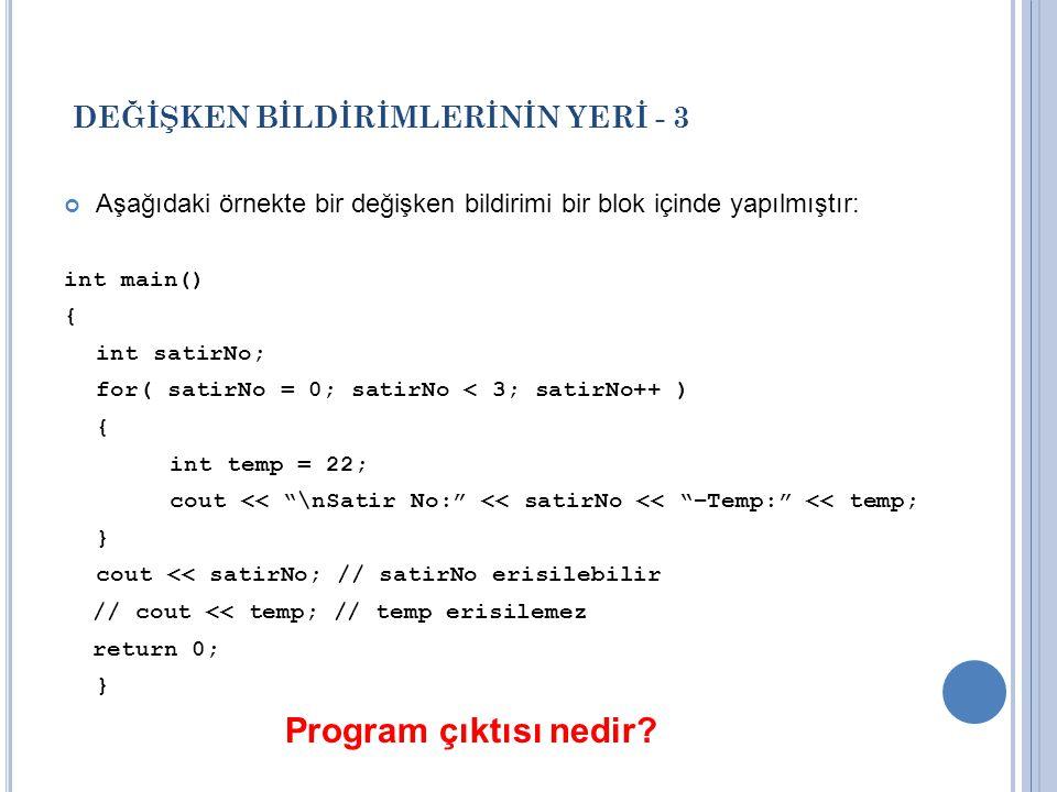 DEĞİŞKEN BİLDİRİMLERİNİN YERİ - 3 Aşağıdaki örnekte bir değişken bildirimi bir blok içinde yapılmıştır: int main() { int satirNo; for( satirNo = 0; satirNo < 3; satirNo++ ) { int temp = 22; cout << \nSatir No: << satirNo << –Temp: << temp; } cout << satirNo; // satirNo erisilebilir // cout << temp; // temp erisilemez return 0; } Program çıktısı nedir?