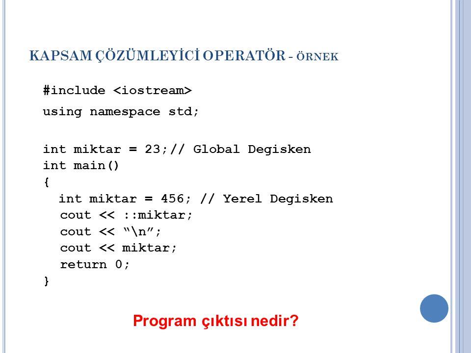 KAPSAM ÇÖZÜMLEYİCİ OPERATÖR - ÖRNEK #include using namespace std; int miktar = 23;// Global Degisken int main() { int miktar = 456; // Yerel Degisken cout << ::miktar; cout << \n ; cout << miktar; return 0; } Program çıktısı nedir?