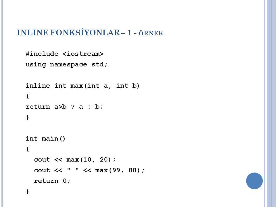 INLINE FONKSİYONLAR – 1 - ÖRNEK #include using namespace std; inline int max(int a, int b) { return a>b ? a : b; } int main() { cout << max(10, 20); c