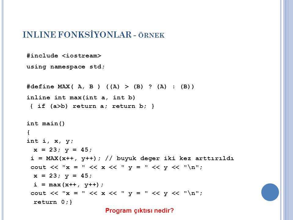 INLINE FONKSİYONLAR - ÖRNEK #include using namespace std; #define MAX( A, B ) ((A) > (B) ? (A) : (B)) inline int max(int a, int b) { if (a>b) return a