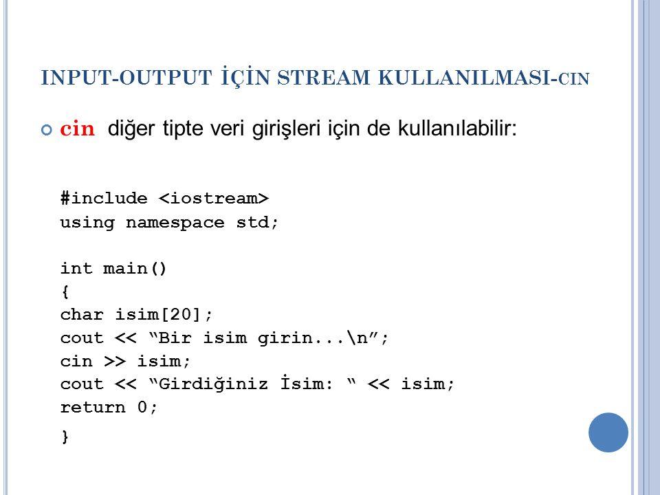 INPUT-OUTPUT İÇİN STREAM KULLANILMASI- CIN cin diğer tipte veri girişleri için de kullanılabilir: #include using namespace std; int main() { char isim[20]; cout << Bir isim girin...\n ; cin >> isim; cout << Girdiğiniz İsim: << isim; return 0; }