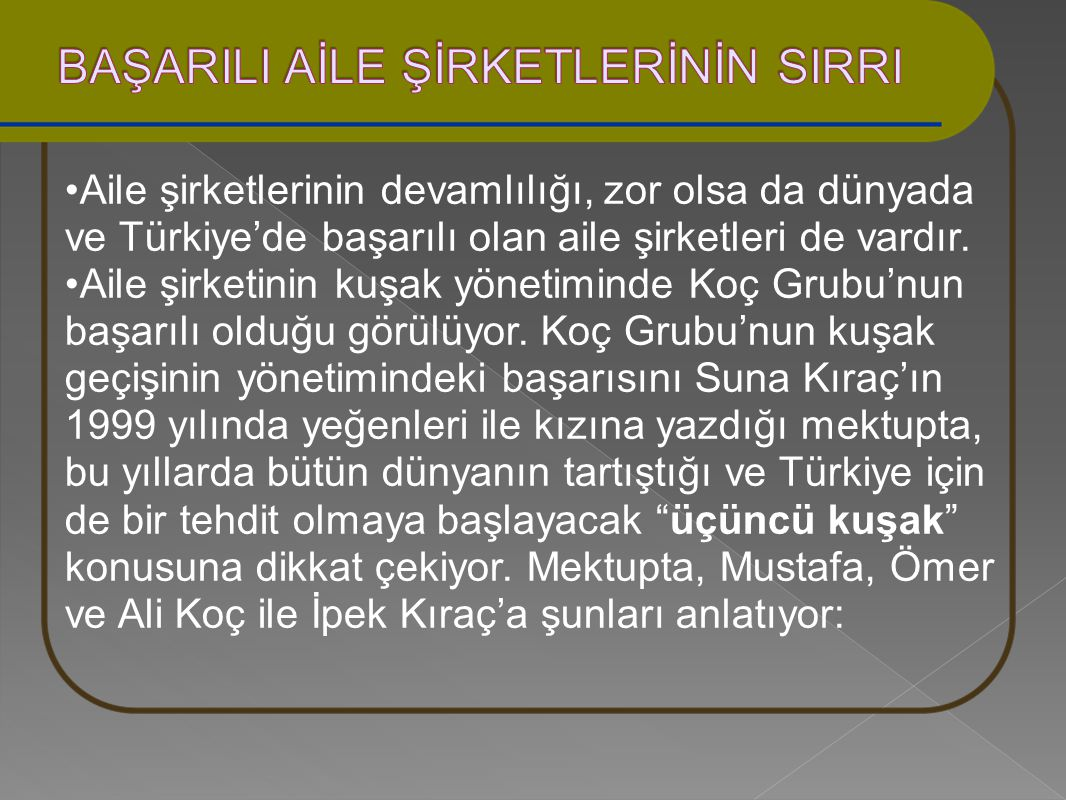 Aile şirketlerinin devamlılığı, zor olsa da dünyada ve Türkiye'de başarılı olan aile şirketleri de vardır. Aile şirketinin kuşak yönetiminde Koç Grubu