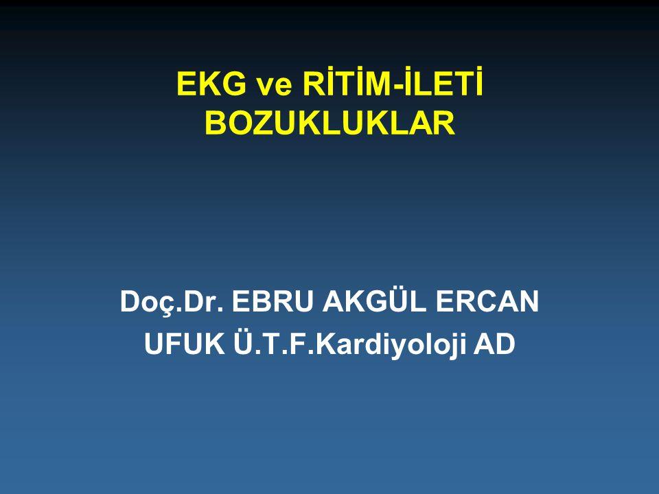 EKG ve RİTİM-İLETİ BOZUKLUKLAR Doç.Dr. EBRU AKGÜL ERCAN UFUK Ü.T.F.Kardiyoloji AD