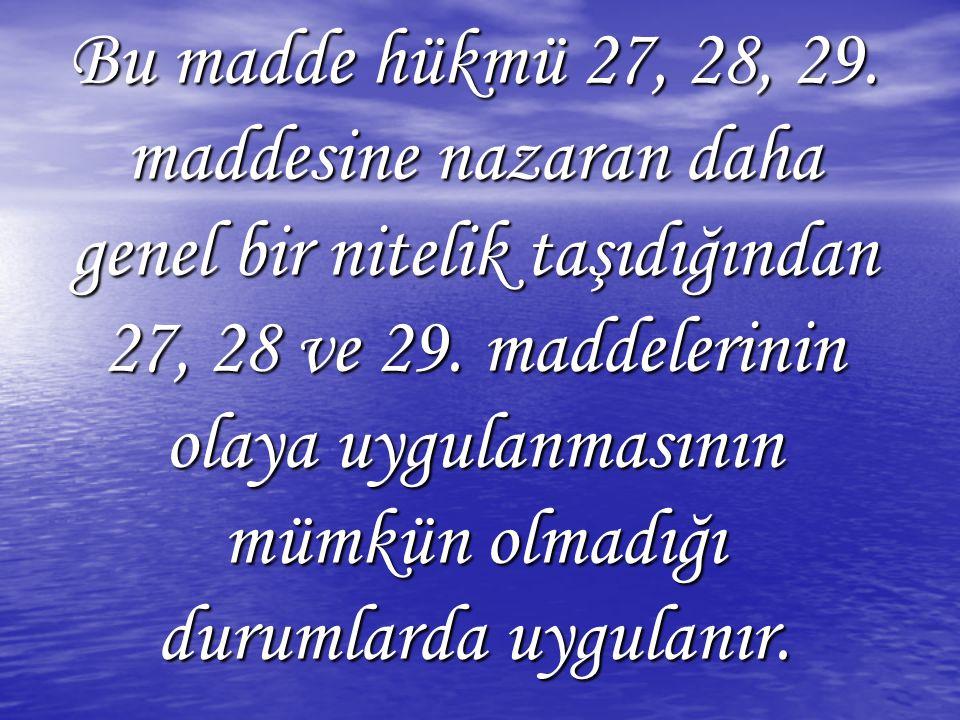 Bu madde hükmü 27, 28, 29. maddesine nazaran daha genel bir nitelik taşıdığından 27, 28 ve 29. maddelerinin olaya uygulanmasının mümkün olmadığı durum