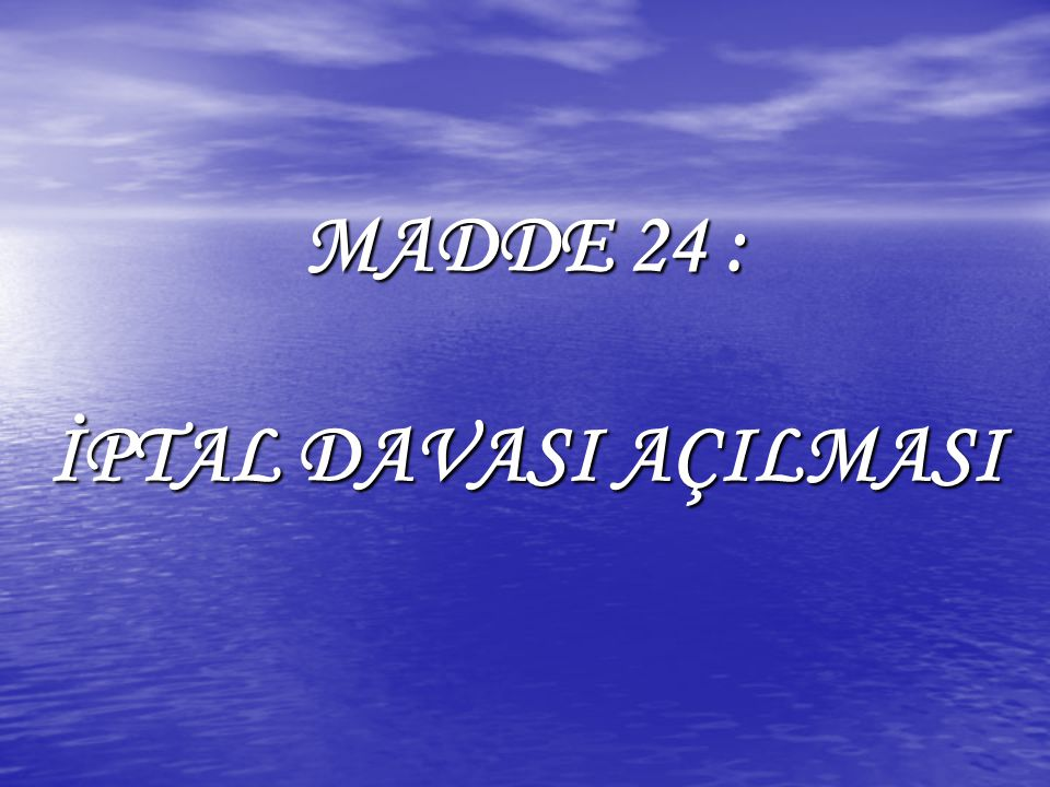 MADDE 24: İPTAL DAVASI AÇILMASI