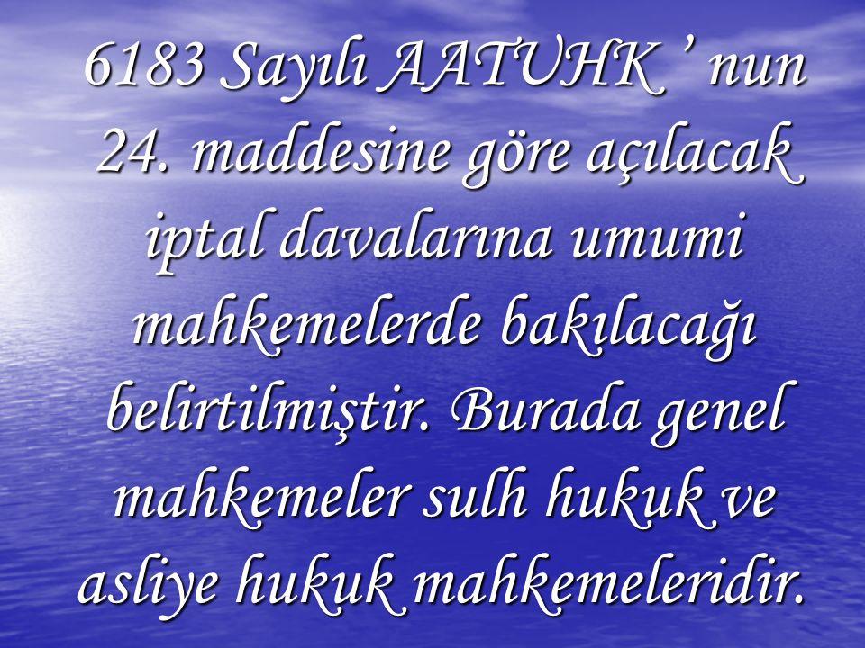 6183 Sayılı AATUHK ' nun 24. maddesine göre açılacak iptal davalarına umumi mahkemelerde bakılacağı belirtilmiştir. Burada genel mahkemeler sulh hukuk