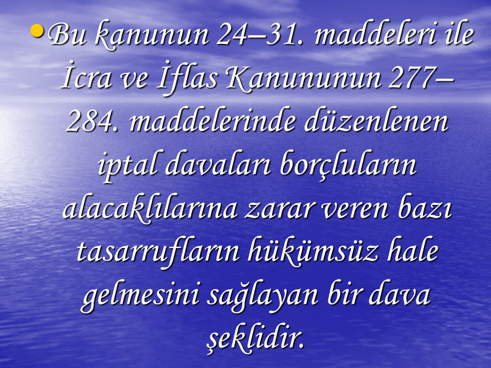Bu kanunun 24–31. maddeleri ile İcra ve İflas Kanununun 277– 284. maddelerinde düzenlenen iptal davaları borçluların alacaklılarına zarar veren bazı t