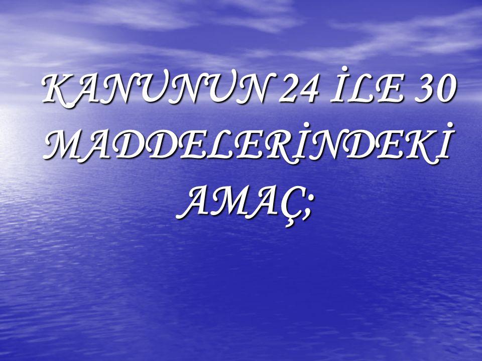 KANUNUN 24 İLE 30 MADDELERİNDEKİ AMAÇ;
