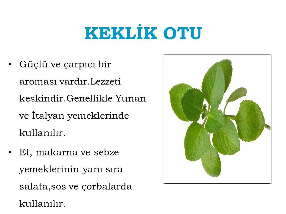 KEKLİK OTU Güçlü ve çarpıcı bir aroması vardır.Lezzeti keskindir.Genellikle Yunan ve İtalyan yemeklerinde kullanılır. Et, makarna ve sebze yemeklerini