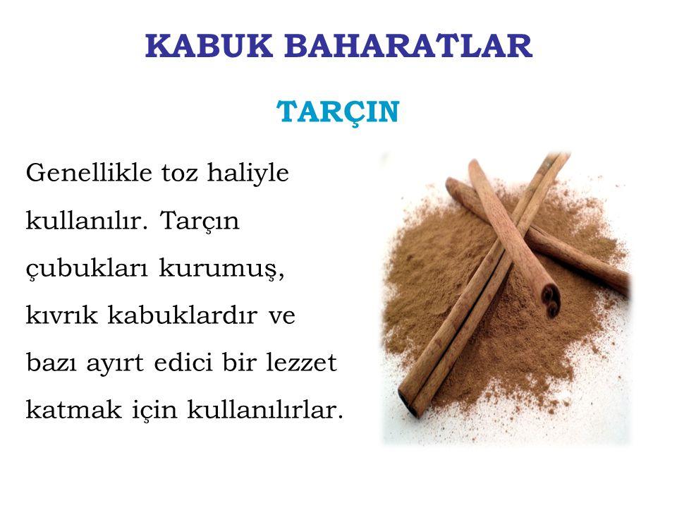 TARÇIN Genellikle toz haliyle kullanılır. Tarçın çubukları kurumuş, kıvrık kabuklardır ve bazı ayırt edici bir lezzet katmak için kullanılırlar. KABUK