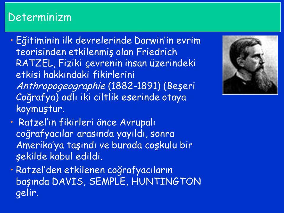 Determinizm Eğitiminin ilk devrelerinde Darwin'in evrim teorisinden etkilenmiş olan Friedrich RATZEL, Fiziki çevrenin insan üzerindeki etkisi hakkında