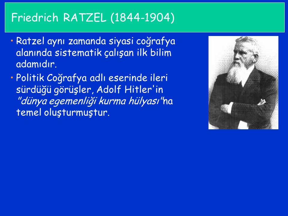 Friedrich RATZEL (1844-1904) Ratzel aynı zamanda siyasi coğrafya alanında sistematik çalışan ilk bilim adamıdır. Politik Coğrafya adlı eserinde ileri