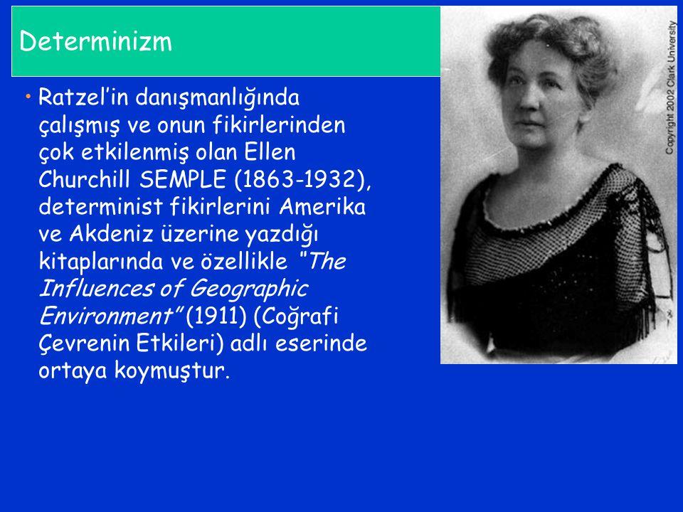 Determinizm Ratzel'in danışmanlığında çalışmış ve onun fikirlerinden çok etkilenmiş olan Ellen Churchill SEMPLE (1863-1932), determinist fikirlerini A