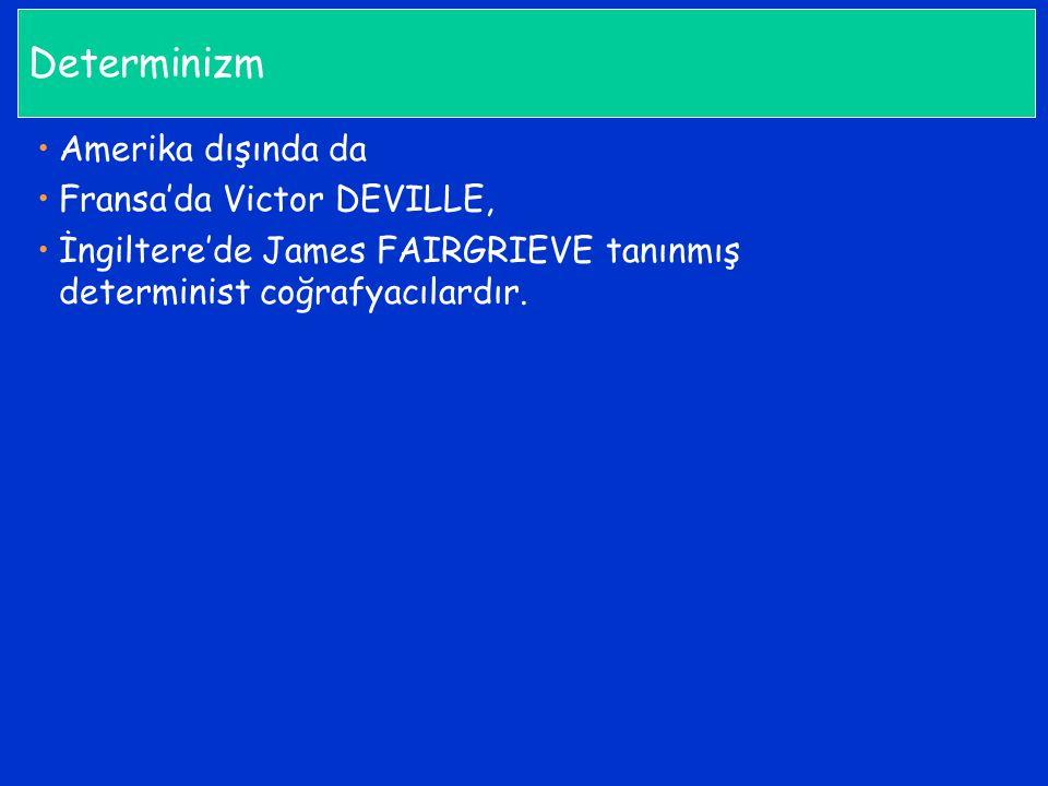 Determinizm Amerika dışında da Fransa'da Victor DEVILLE, İngiltere'de James FAIRGRIEVE tanınmış determinist coğrafyacılardır.