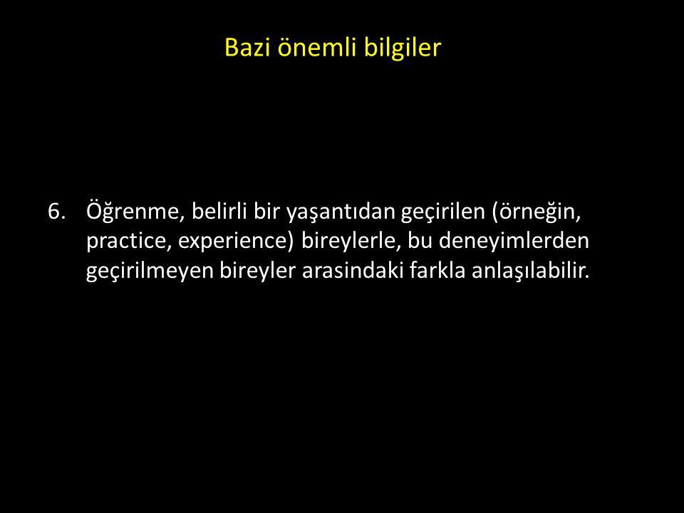 Bazi önemli bilgiler 6. Öğrenme, belirli bir yaşantıdan geçirilen (örneğin, practice, experience) bireylerle, bu deneyimlerden geçirilmeyen bireyler a