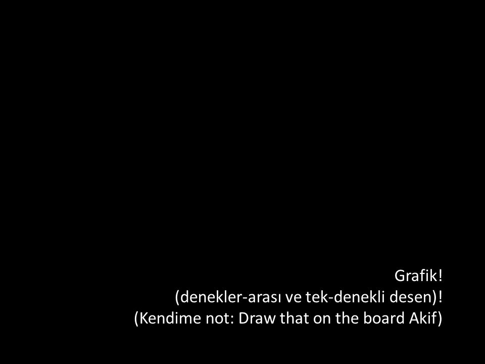 Grafik! (denekler-arası ve tek-denekli desen)! (Kendime not: Draw that on the board Akif)