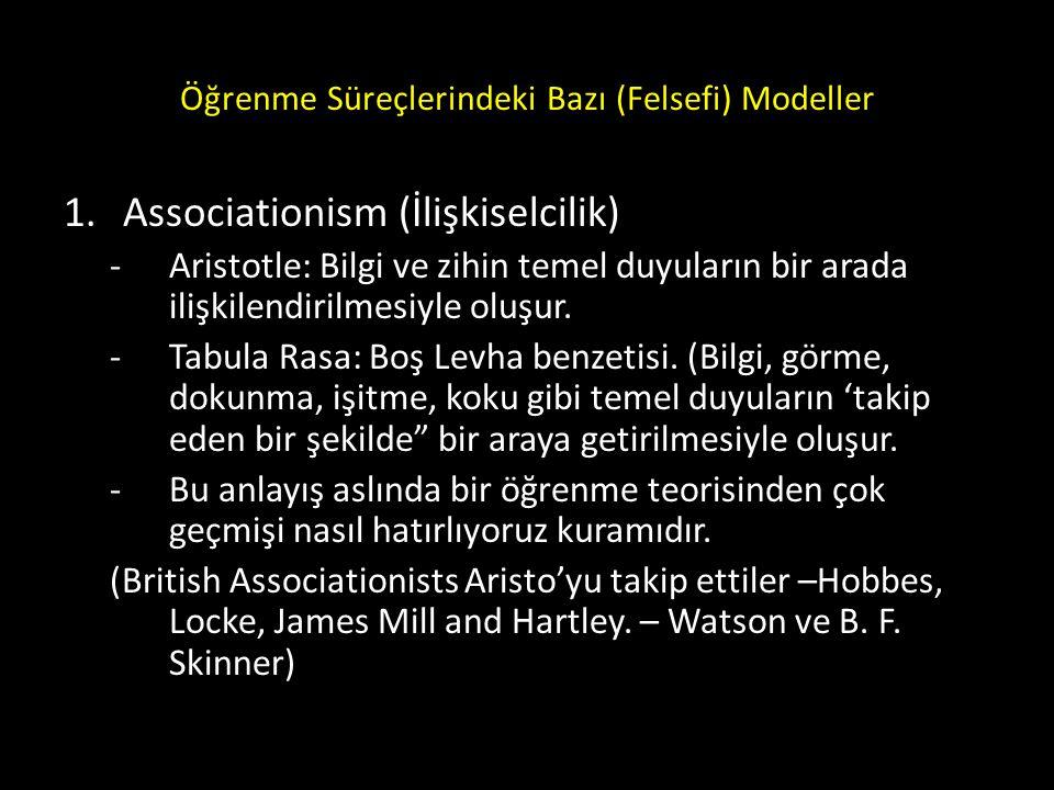 Öğrenme Süreçlerindeki Bazı (Felsefi) Modeller 1.Associationism (İlişkiselcilik) -Aristotle: Bilgi ve zihin temel duyuların bir arada ilişkilendirilme