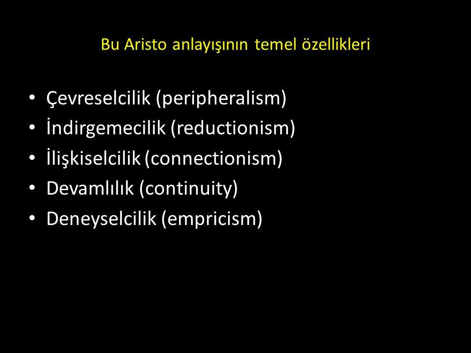 Bu Aristo anlayışının temel özellikleri Çevreselcilik (peripheralism) İndirgemecilik (reductionism) İlişkiselcilik (connectionism) Devamlılık (continu