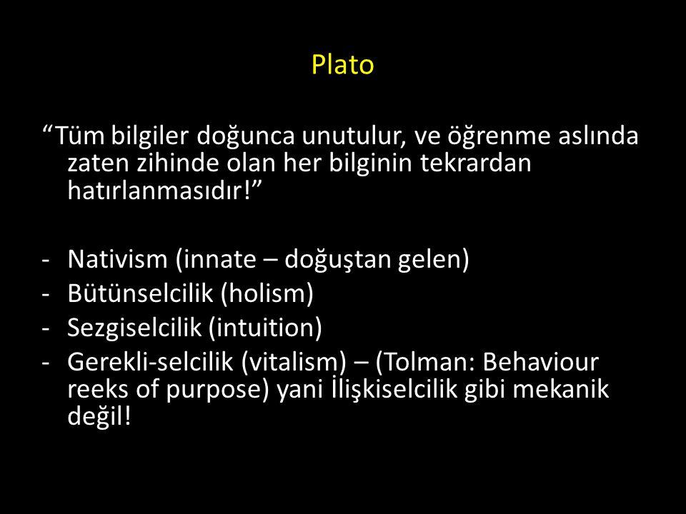 Plato Tüm bilgiler doğunca unutulur, ve öğrenme aslında zaten zihinde olan her bilginin tekrardan hatırlanmasıdır! -Nativism (innate – doğuştan gelen) -Bütünselcilik (holism) -Sezgiselcilik (intuition) -Gerekli-selcilik (vitalism) – (Tolman: Behaviour reeks of purpose) yani İlişkiselcilik gibi mekanik değil!