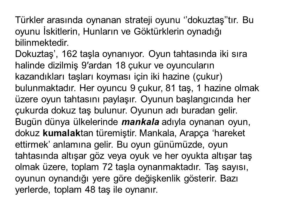 Türkler arasında oynanan strateji oyunu ''dokuztaş''tır. Bu oyunu İskitlerin, Hunların ve Göktürklerin oynadığı bilinmektedir. Dokuztaş', 162 taşla oy