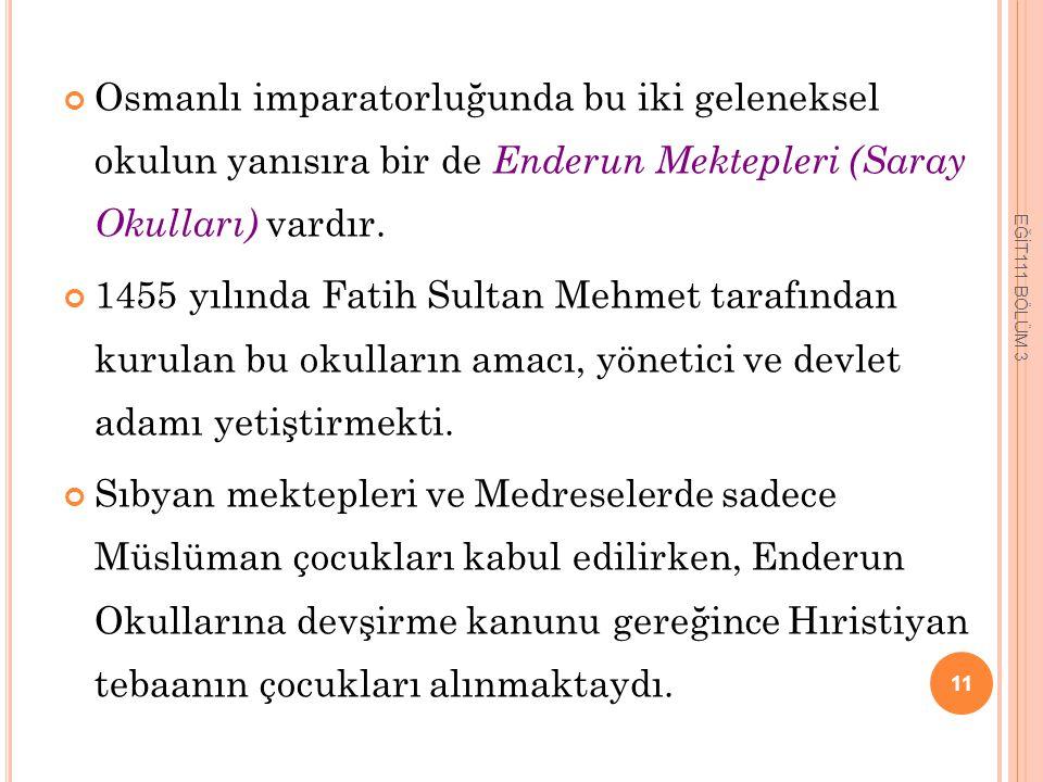 Osmanlı imparatorluğunda bu iki geleneksel okulun yanısıra bir de Enderun Mektepleri (Saray Okulları) vardır. 1455 yılında Fatih Sultan Mehmet tarafın