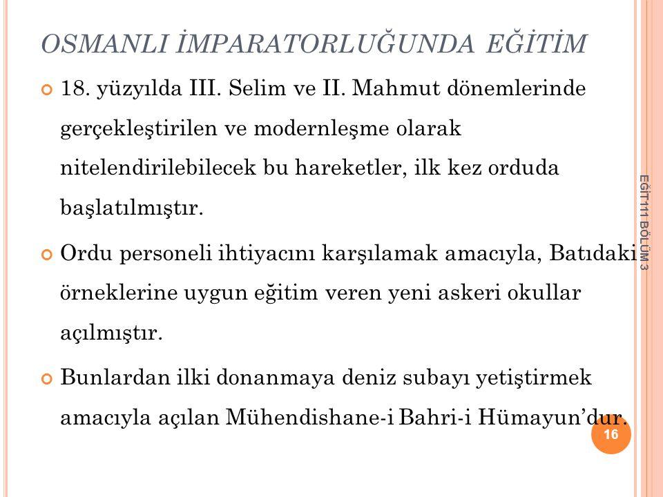 OSMANLI İMPARATORLUĞUNDA EĞİTİM 18. yüzyılda III. Selim ve II. Mahmut dönemlerinde gerçekleştirilen ve modernleşme olarak nitelendirilebilecek bu hare