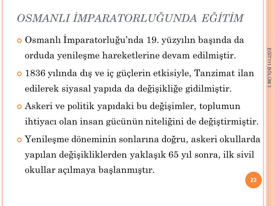 OSMANLI İMPARATORLUĞUNDA EĞİTİM Osmanlı İmparatorluğu'nda 19. yüzyılın başında da orduda yenileşme hareketlerine devam edilmiştir. 1836 yılında dış ve