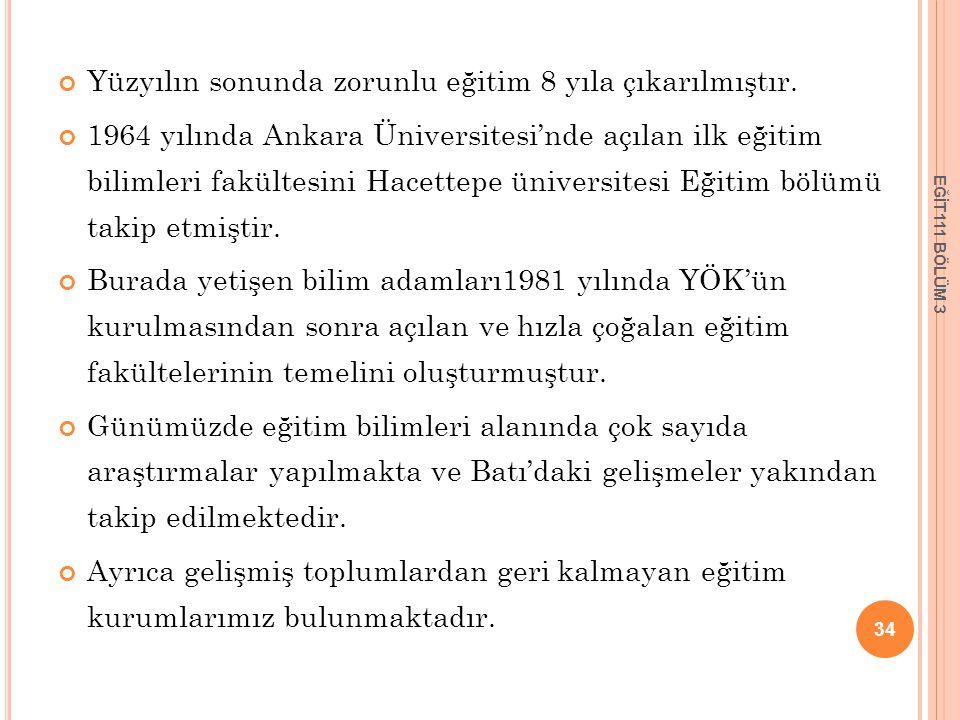 Yüzyılın sonunda zorunlu eğitim 8 yıla çıkarılmıştır. 1964 yılında Ankara Üniversitesi'nde açılan ilk eğitim bilimleri fakültesini Hacettepe üniversit