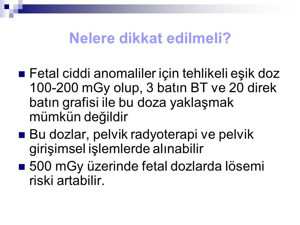 Nelere dikkat edilmeli? Fetal ciddi anomaliler için tehlikeli eşik doz 100-200 mGy olup, 3 batın BT ve 20 direk batın grafisi ile bu doza yaklaşmak mü