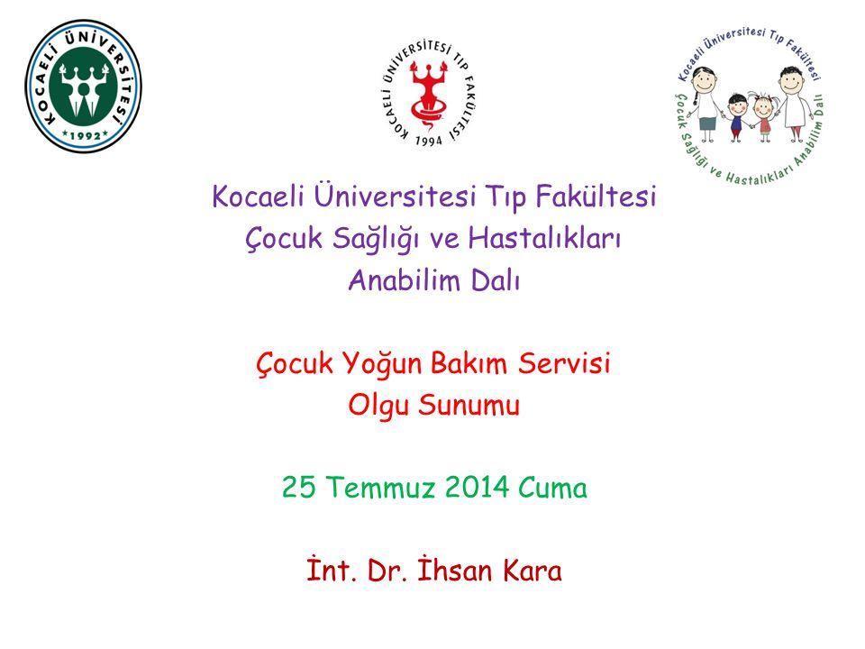 Kocaeli Üniversitesi Tıp Fakültesi Çocuk Sağlığı ve Hastalıkları Anabilim Dalı Çocuk Yoğun Bakım Servisi Olgu Sunumu 25 Temmuz 2014 Cuma İnt. Dr. İhsa