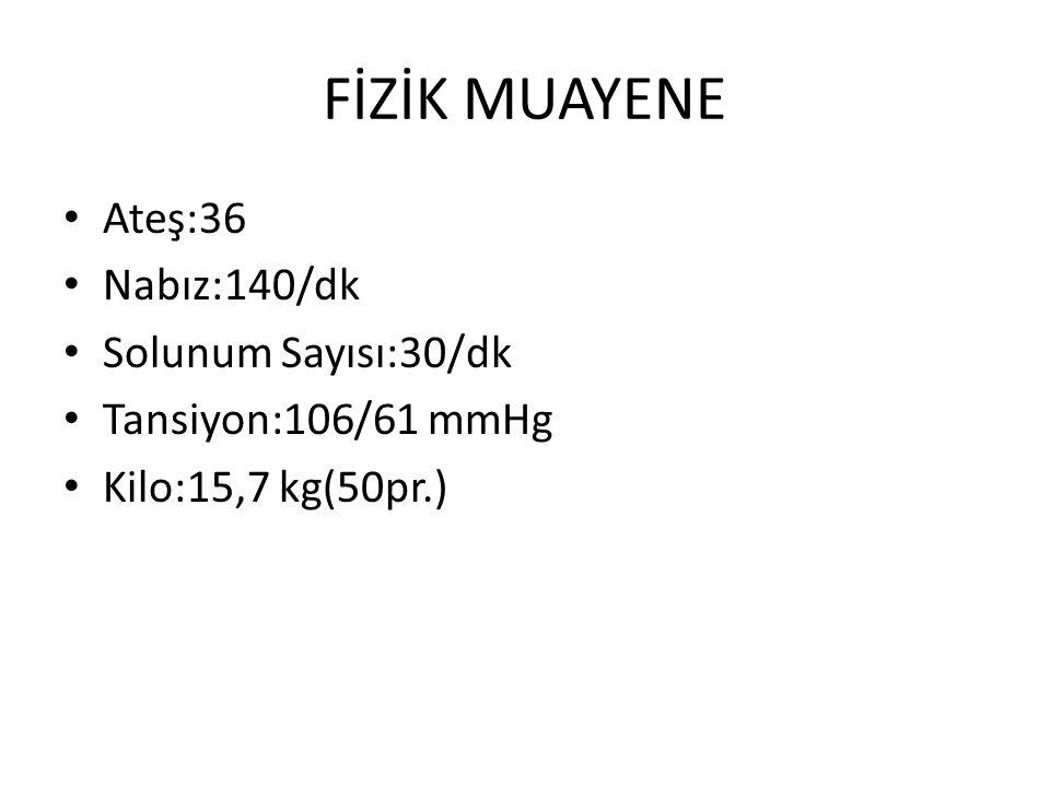 FİZİK MUAYENE Ateş:36 Nabız:140/dk Solunum Sayısı:30/dk Tansiyon:106/61 mmHg Kilo:15,7 kg(50pr.)