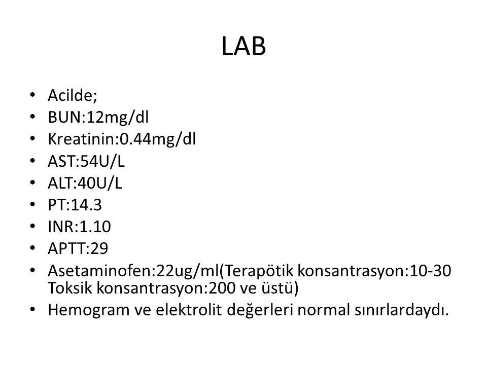 LAB Acilde; BUN:12mg/dl Kreatinin:0.44mg/dl AST:54U/L ALT:40U/L PT:14.3 INR:1.10 APTT:29 Asetaminofen:22ug/ml(Terapötik konsantrasyon:10-30 Toksik kon