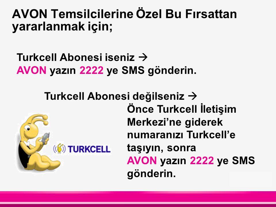 AVON Temsilcilerine Özel Bu Fırsattan yararlanmak için; Turkcell Abonesi iseniz  AVON yazın 2222 ye SMS gönderin. Turkcell Abonesi değilseniz  Önce