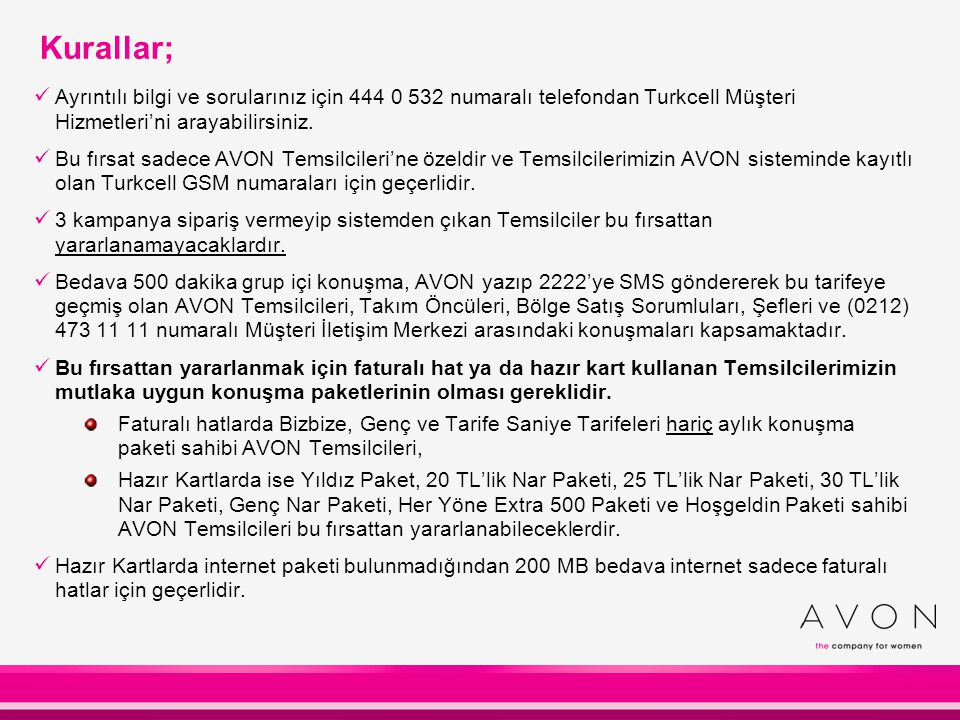 Kurallar; Ayrıntılı bilgi ve sorularınız için 444 0 532 numaralı telefondan Turkcell Müşteri Hizmetleri'ni arayabilirsiniz. Bu fırsat sadece AVON Tems