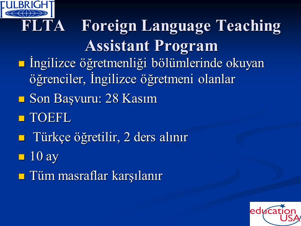 FLTAForeign Language Teaching Assistant Program İngilizce öğretmenliği bölümlerinde okuyan öğrenciler, İngilizce öğretmeni olanlar İngilizce öğretmenliği bölümlerinde okuyan öğrenciler, İngilizce öğretmeni olanlar Son Başvuru: 28 Kasım Son Başvuru: 28 Kasım TOEFL TOEFL Türkçe öğretilir, 2 ders alınır Türkçe öğretilir, 2 ders alınır 10 ay 10 ay Tüm masraflar karşılanır Tüm masraflar karşılanır