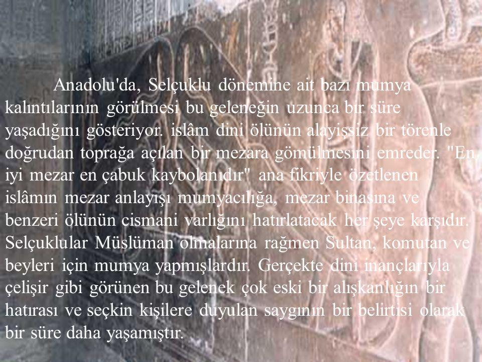 13 Anadolu da, Selçuklu dönemine ait bazı mumya kalıntılarının görülmesi bu geleneğin uzunca bir süre yaşadığını gösteriyor.