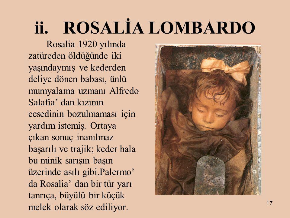17 ii.ROSALİA LOMBARDO Rosalia 1920 yılında zatüreden öldüğünde iki yaşındaymış ve kederden deliye dönen babası, ünlü mumyalama uzmanı Alfredo Salafia' dan kızının cesedinin bozulmaması için yardım istemiş.