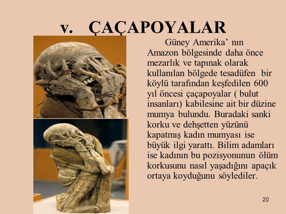 20 v.ÇAÇAPOYALAR Güney Amerika' nın Amazon bölgesinde daha önce mezarlık ve tapınak olarak kullanılan bölgede tesadüfen bir köylü tarafından keşfedilen 600 yıl öncesi çaçapoyalar ( bulut insanları) kabilesine ait bir düzine mumya bulundu.