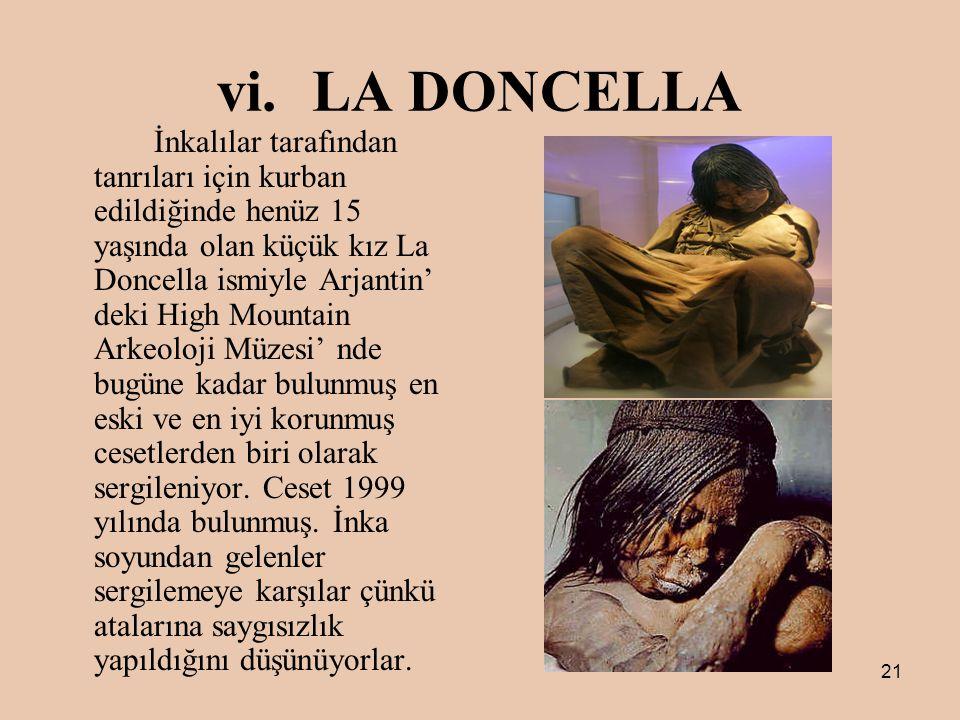 21 vi.LA DONCELLA İnkalılar tarafından tanrıları için kurban edildiğinde henüz 15 yaşında olan küçük kız La Doncella ismiyle Arjantin' deki High Mountain Arkeoloji Müzesi' nde bugüne kadar bulunmuş en eski ve en iyi korunmuş cesetlerden biri olarak sergileniyor.