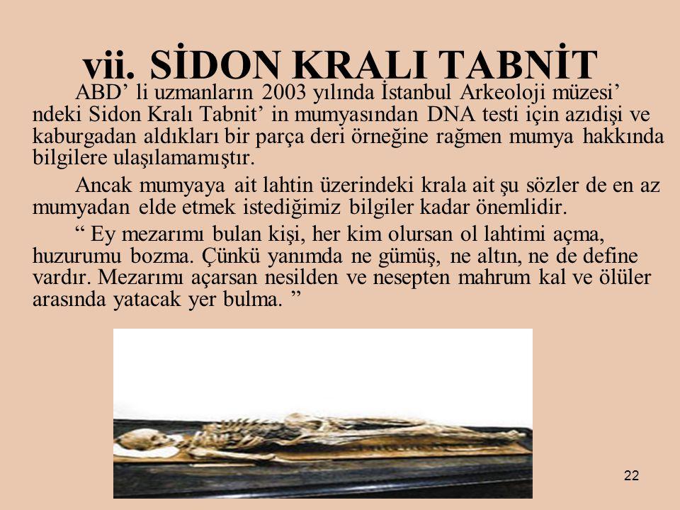 22 vii.SİDON KRALI TABNİT ABD' li uzmanların 2003 yılında İstanbul Arkeoloji müzesi' ndeki Sidon Kralı Tabnit' in mumyasından DNA testi için azıdişi ve kaburgadan aldıkları bir parça deri örneğine rağmen mumya hakkında bilgilere ulaşılamamıştır.