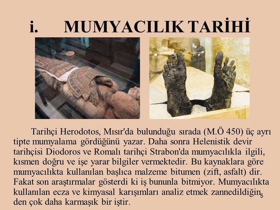 5 i.MUMYACILIK TARİHİ Tarihçi Herodotos, Mısır da bulunduğu sırada (M.Ö 450) üç ayrı tipte mumyalama gördüğünü yazar.