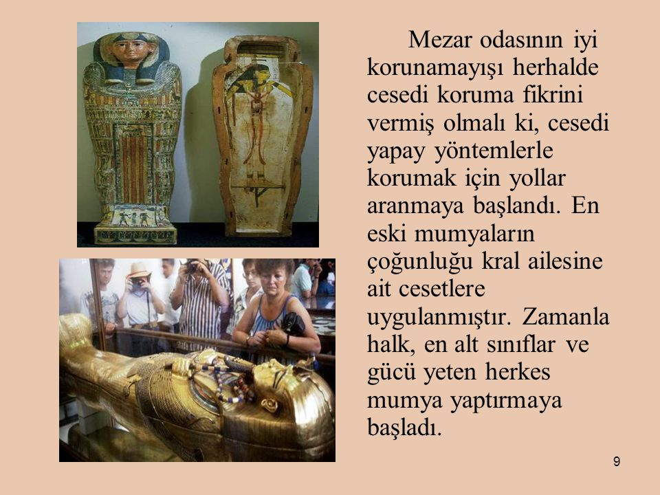 9 Mezar odasının iyi korunamayışı herhalde cesedi koruma fikrini vermiş olmalı ki, cesedi yapay yöntemlerle korumak için yollar aranmaya başlandı.