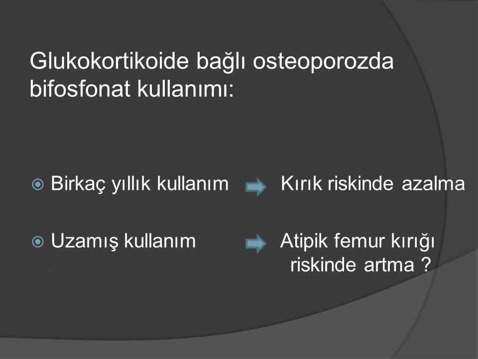  Birkaç yıllık kullanım Kırık riskinde azalma  Uzamış kullanım Atipik femur kırığı. riskinde artma ? Glukokortikoide bağlı osteoporozda bifosfonat k