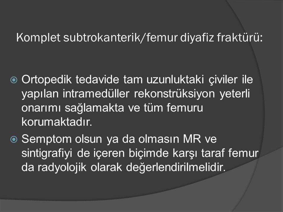 Komplet subtrokanterik/femur diyafiz fraktürü:  Ortopedik tedavide tam uzunluktaki çiviler ile yapılan intramedüller rekonstrüksiyon yeterli onarımı