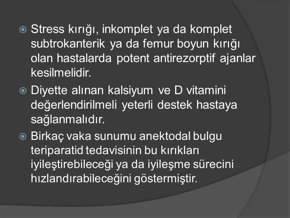  Stress kırığı, inkomplet ya da komplet subtrokanterik ya da femur boyun kırığı olan hastalarda potent antirezorptif ajanlar kesilmelidir.  Diyette