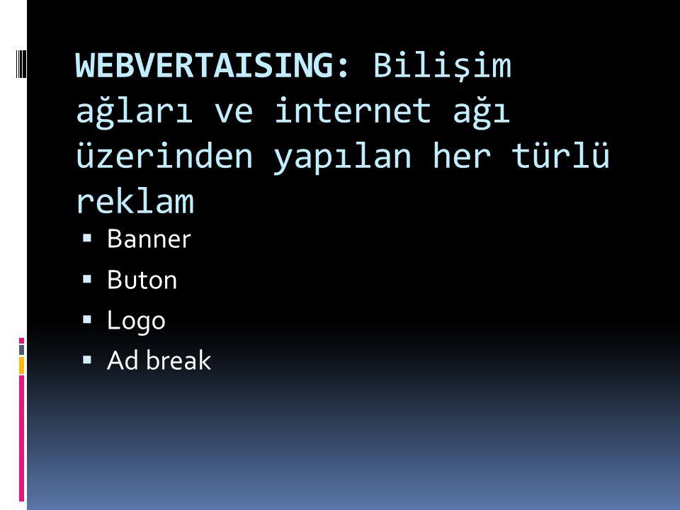 WEBVERTAISING: Bilişim ağları ve internet ağı üzerinden yapılan her türlü reklam  Banner  Buton  Logo  Ad break