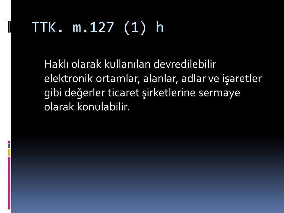 TTK. m.127 (1) h Haklı olarak kullanılan devredilebilir elektronik ortamlar, alanlar, adlar ve işaretler gibi değerler ticaret şirketlerine sermaye ol