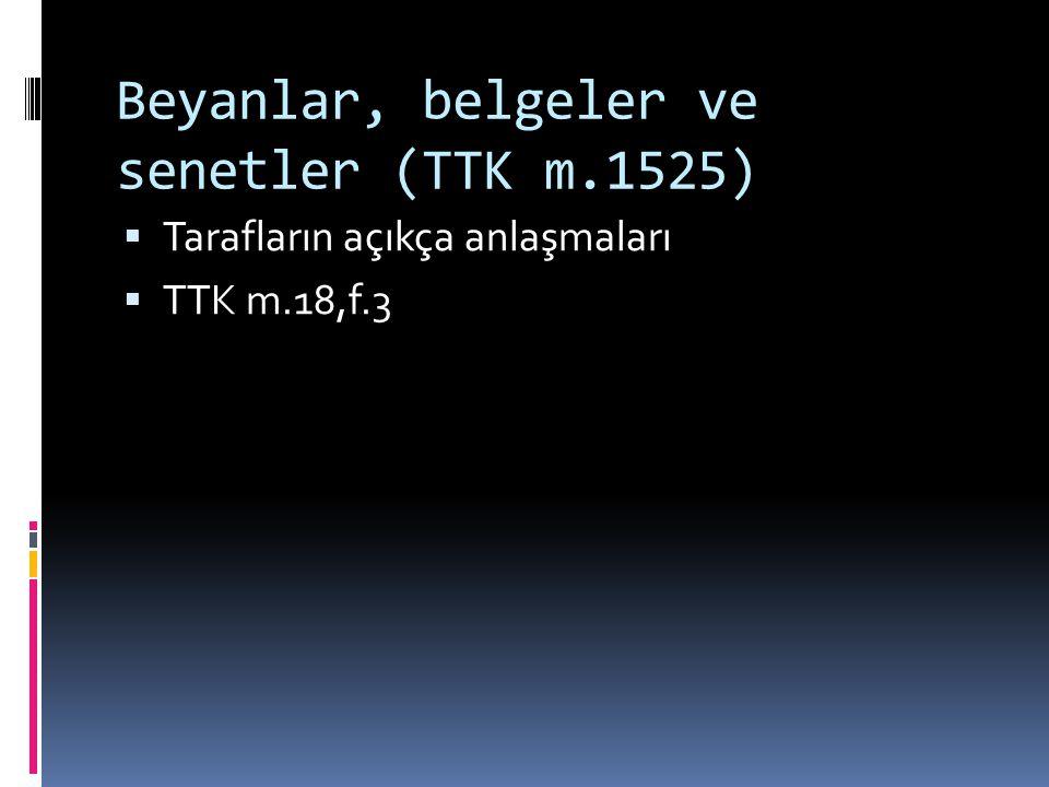 Beyanlar, belgeler ve senetler (TTK m.1525)  Tarafların açıkça anlaşmaları  TTK m.18,f.3