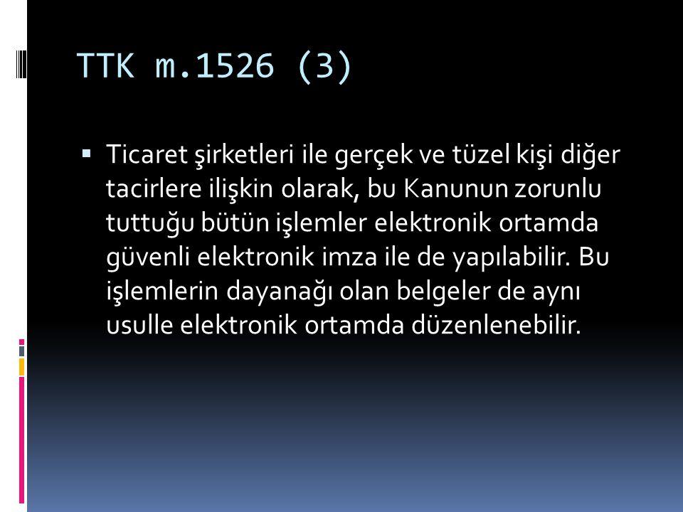 TTK m.1526 (3)  Ticaret şirketleri ile gerçek ve tüzel kişi diğer tacirlere ilişkin olarak, bu Kanunun zorunlu tuttuğu bütün işlemler elektronik orta